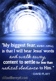 """""""My biggest fear, even now, is that I will hear Jesus' words and walk away, content to settle for less than radical obedience to Him. """" - David Platt"""