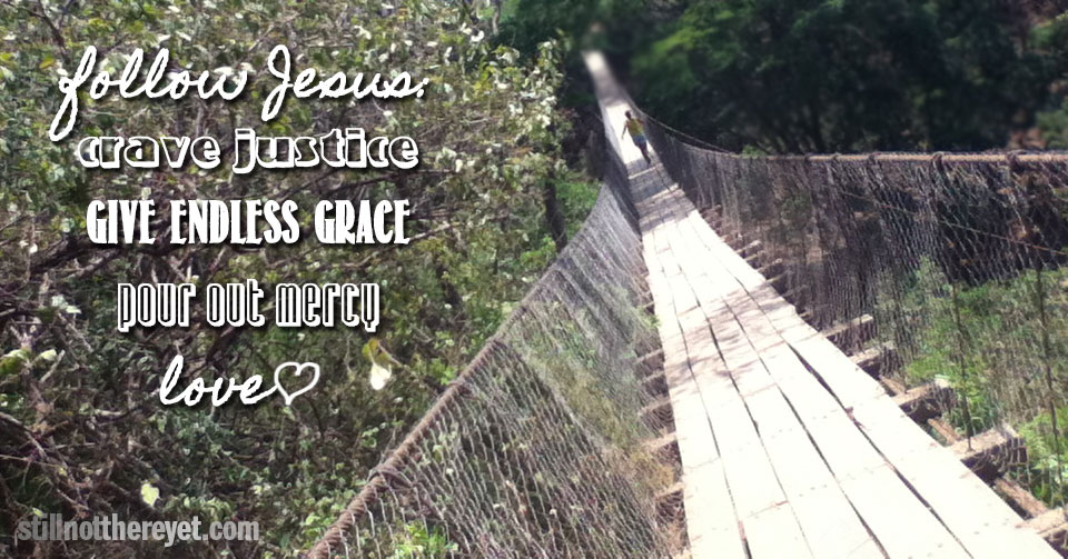 follow Jesus: crave justice, give endless grace, show mercy, love