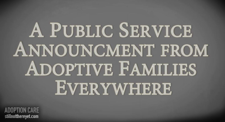 A public service announcement from adoptive families everywhere!