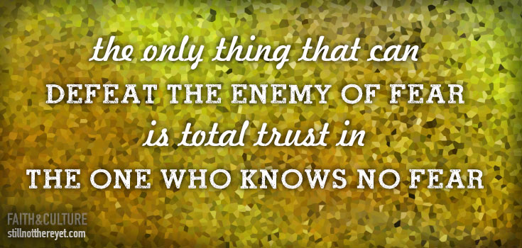 the only thing that can defeat the enemy of fear is total trust in the One who knows no fear