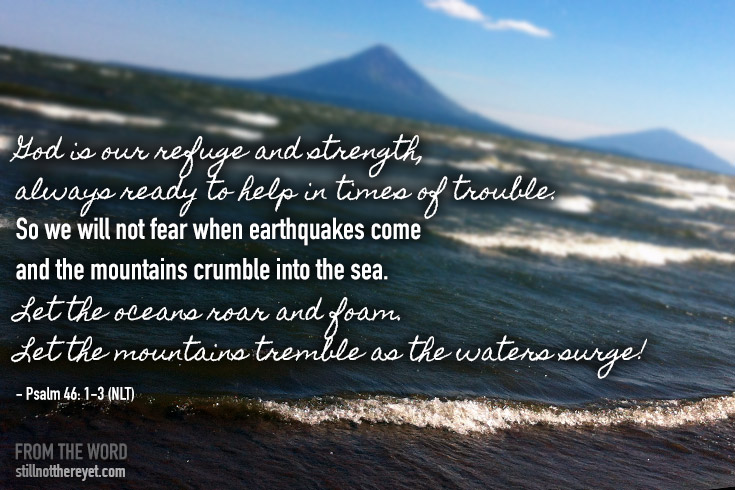 God is our refuge and strength, always ready to help in times of trouble. So we will not fear when earthquakes come and the mountains crumble into the sea. Let the oceans roar and foam. Let the mountains tremble as the waters surge! - Psalm 46: 1-3 (NLT)