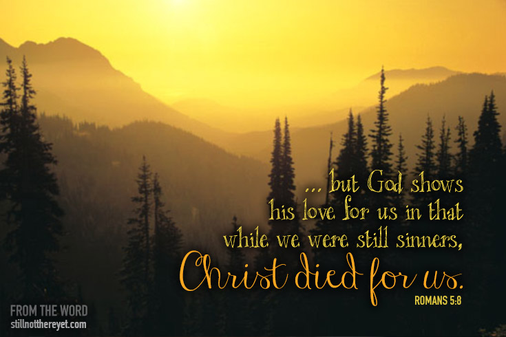 ... but God shows his love for us in that while we were still sinners, Christ died for us.