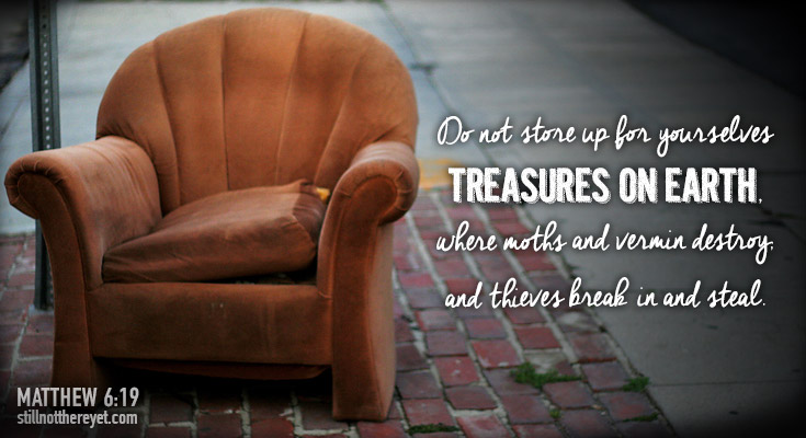 Do not store up for yourselves treasures on earth, where moths and vermin destroy, and thieves break in and steal.