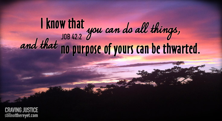 I know that you can do all things, and that no purpose of yours can be thwarted. Job 42:2