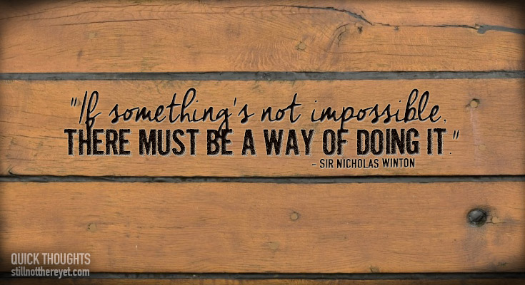 """If something's not impossible, there must be a way of doing it."" - Sir Nicholas Winton"