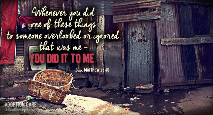 Whenever you did one of these things to someone overlooked or ignored, that was me - you did it to me. (from Matthew 25:40)
