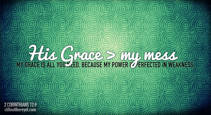 My grace is all you need, because my power is perfected in weakness.
