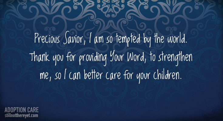 Precious Savior, I am so tempted by the world. Thank you for providing Your Word, to strengthen me, so I can better care for your children.