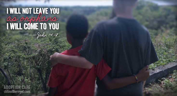 I will not leave you as orphans, I will come to you. - John 14:18