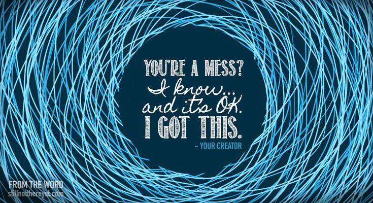 You're a mess? I know... and it's OK. I got this. - Your Creator