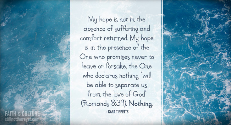 """My hope is not in the absence of suffering and comfort returned. My hope is in the presence of the One who promises never to leave or forsake, the One who declares nothing """"will be able to separate us from the love of God"""" (Romands 8:39). Nothing. - Kara Tippetts"""