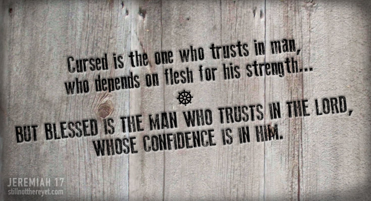 From Jeremiah 17: Cursed is the one who trusts in man, who depends on flesh for his strength... But blessed is the man who trusts in the LORD, whose confidence is in him.