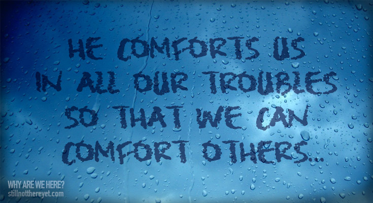He comforts us in all our troubles so that we can comfort others...