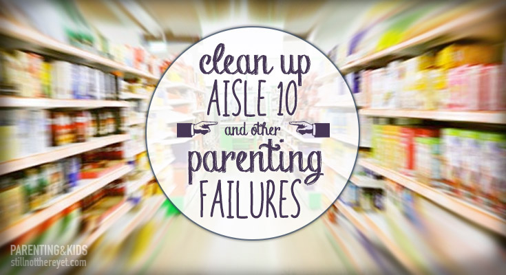 Clean up Aisle 10 and other Parenting Failures