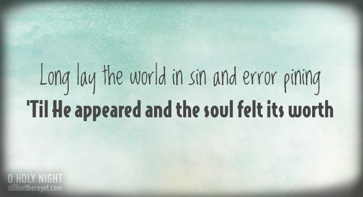 Long lay the world in sin and error pining, 'Til He appear'd and the soul felt its worth.