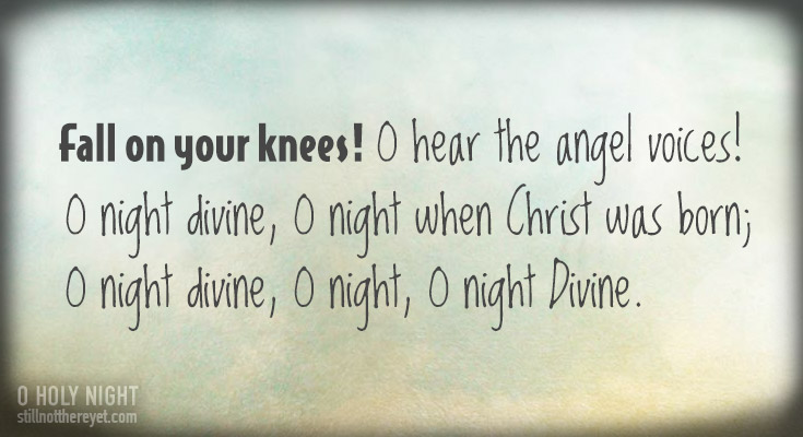 Fall on your knees! O hear the angel voices!         O night divine, O night when Christ was born;  O night divine, O night, O night Divine.