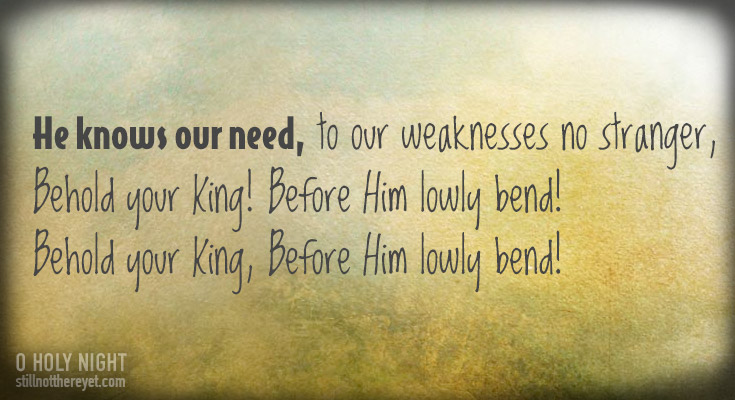 He knows our need, to our weaknesses no stranger,         Behold your King! Before Him lowly bend!  Behold your King, Before Him lowly bend!