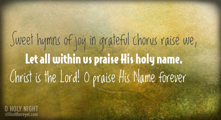 Sweet hymns of joy in grateful chorus raise we,     Let all within us praise His holy name.          Christ is the Lord! O praise His Name forever,