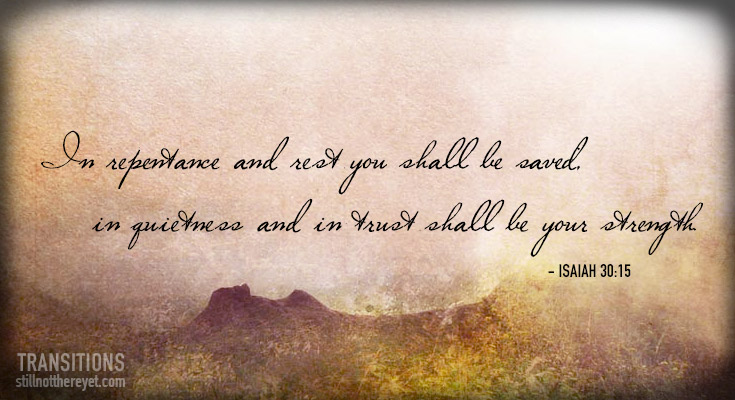 In repentance and rest you shall be saved; in quietness and in trust shall be your strength.