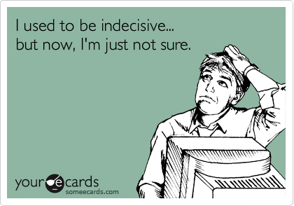 I used to be indecisive... but now I'm just not sure.