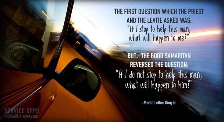 """""""The first question which the priest and the Levite asked was: 'If I stop to help this man, what will happen to me?' But...the good Samaritan reversed the question: 'If I do not stop to help this man, what will happen to him?"""" - MLK Jr. //photo courtesy of  Jo Christian Oterhals"""