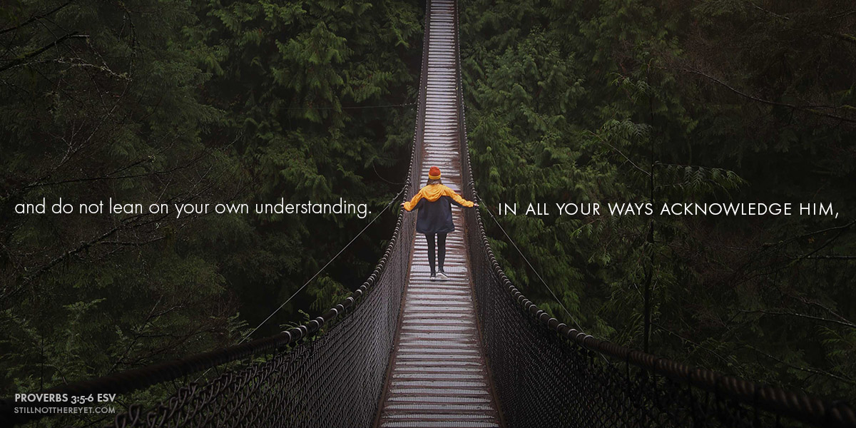 and do not lean on your own understanding. In all your ways acknowledge him,