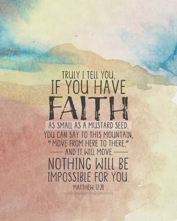 "Truly I tell you, if you have faith as small as a mustard seed, you can say to this mountain, ""Move from here to there,"" and it will move. Nothing will be impossible for you. --Matthew 17:20"