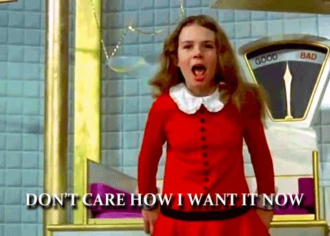 Don't care how - I want it now (Veruca Salt meme)